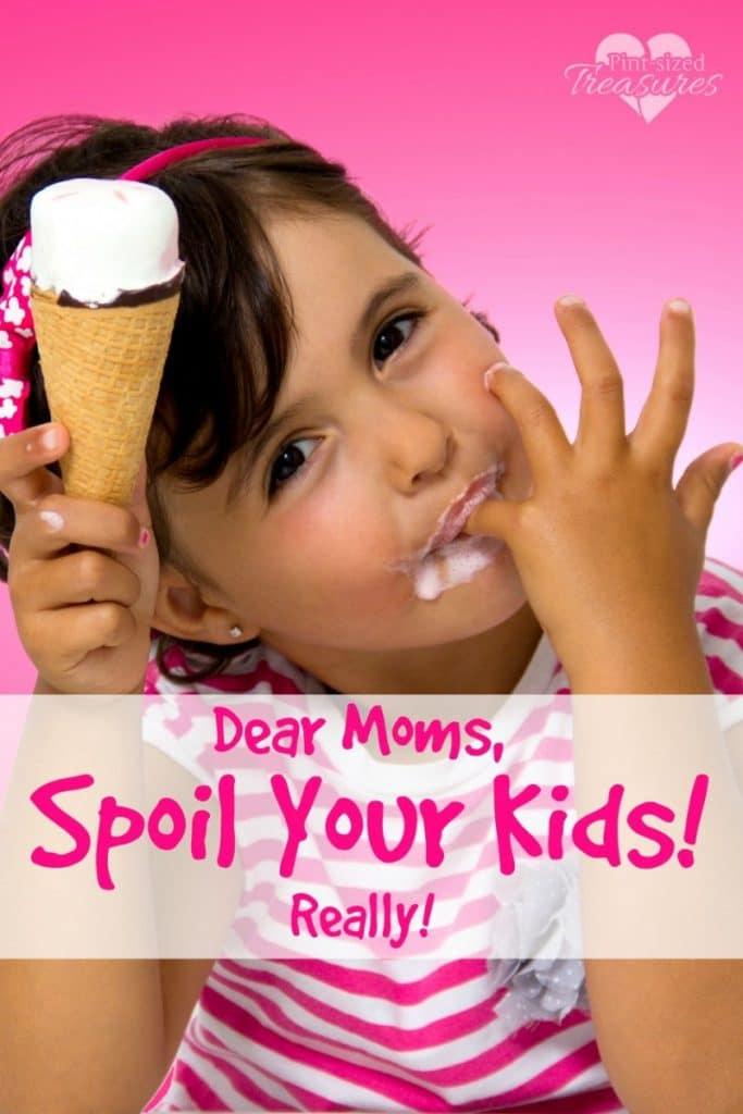 Dear Moms, You Should Spoil Your Kids!