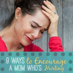 9 Ways to Encourage A Mom Who's Hurting