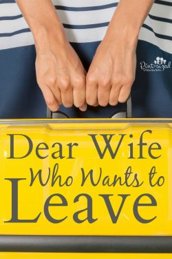 Dear Wife Who Wants to Leave --- thinks about this before you take those first steps out the door! Is your marriage and family worth saving?