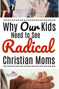 why our kids need to see radical christian moms