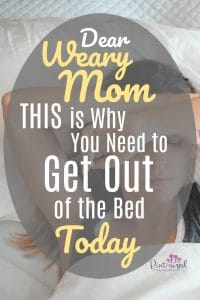 Dear weary mom, this is why you need to get out of the bed today...such POWERFUL truth every mom should read. we've ALL been down tough roads. Let's not let our struggles keep us from our most important duties!