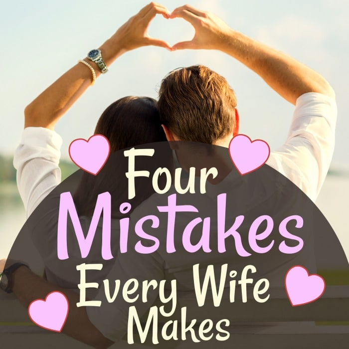 Four mistakes every wife makes at some point in her marriage. Find out what they are and how to avoid them! #marriagehelp #marriage #relationshipadvice