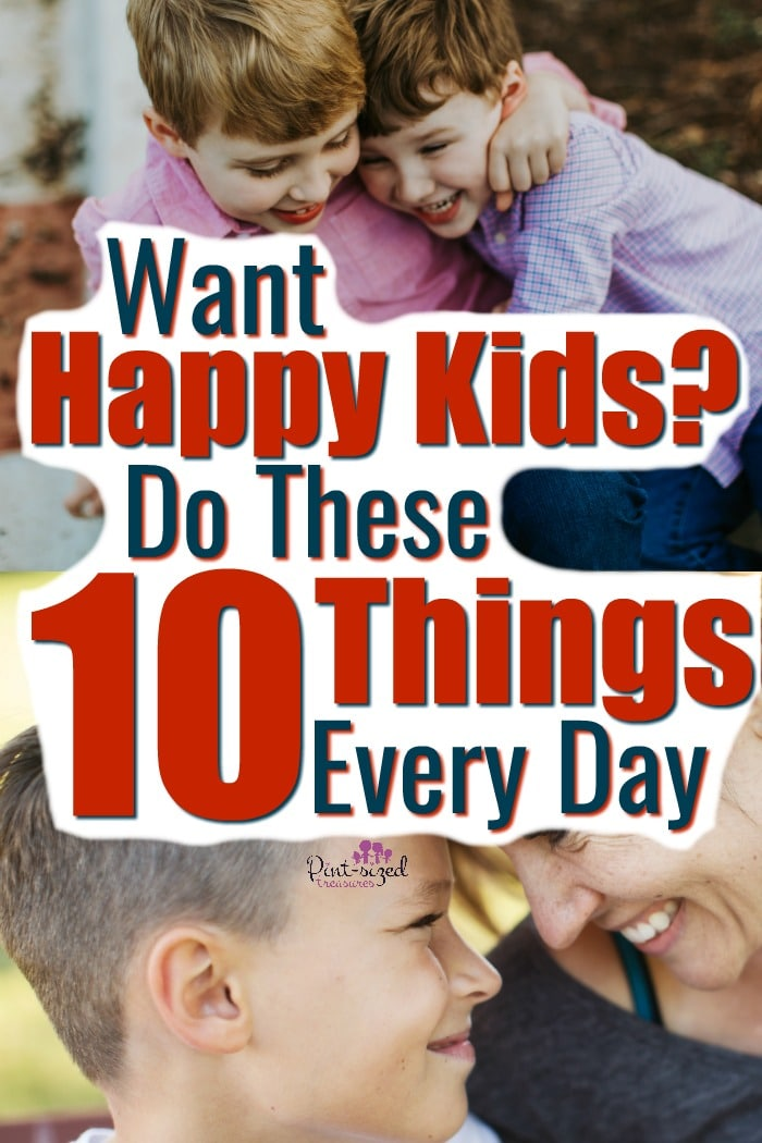 There are ten things you can do every single day to create happy kids...find out what they are! #pintsizedtreasures #raisinghappykids #parennting #Parentintips #raisingkids #Motherhood #moms #panentingtips #parentinghelp #parentingtruth