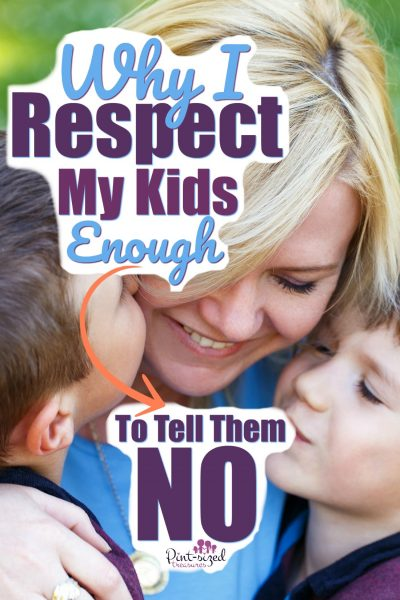 I respect my kids enough to be real with them and honest...and that means bringing the word no into their world. Yes, every parent should use the word no on a regular basis! But it should be smothered in hugs and loads of yeses!